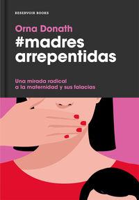Madres Arrepentidas - Una Mirada Radical A La Maternidad Y Sus Falacias Sociales - Orna Donath