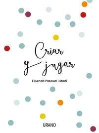 Criar Y Jugar - Un Cuaderno Practico Para Educar Desde El Amor Y El Respeto - Elisenda Pascual I Marti