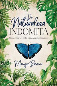 De Naturaleza Indomita - Como Crear Un Jardin Y Una Vida Que Florezcan - Monique Briones Palacio