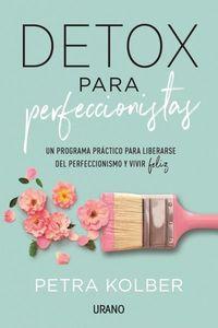 Detox Para Perfeccionistas - Un Programa Practico Para Liberarse Del Perfeccionismo Y Vivir Feliz - Petra Kolber