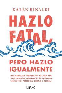 HAZLO FATAL, PERO HAZLO IGUALMENTE - LOS BENEFICIOS INESPERADOS DEL FRACASO Y QUE PODEMOS APRENDER DE EL: PACIENCIA, RESILIENCIA, PRESENCIA, CORAJE Y ALEGRIA