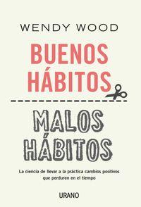 Buenos Habitos, Malos Habitos - Un Metodo Cientifico Basado En La Neurociencia Para Realizar Cambios Positivos - Wendy Wood