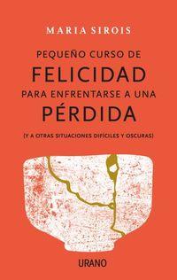 PEQUEÑO CURSO DE FELICIDAD PARA ENFRENTARSE A UNA PERDIDA - (Y A OTRAS SITUACIONES DIFICILES Y OSCURAS)