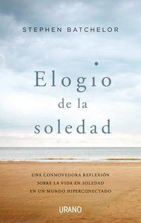 Elogio De La Soledad - Una Conmovedora Reflexion Sobre La Vida En Soledad En Un Mundo Hiperconectado - Stephen Batchelor