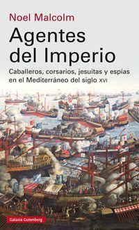 AGENTES DEL IMPERIO - CABALLEROS, CORSARIOS, JESUITAS Y ESPIAS EN EL MUNDO MEDITERRANEO DEL SIGLO XVI
