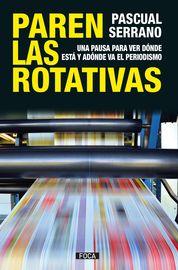 Paren Las Rotativas - Una Pausa Para Ver Donde Esta Y Adonde Va El Periodismo - Pascual Serrano