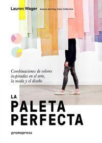 PALETA PERFECTA, LA - COMBINACIONES DE COLORES INSPIRADAS EN EL ARTE, LA MODA Y EL DISEÑO