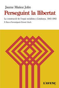 Perseguint La Llibertat - La Construccio De L'espai Socialista A Catalunya (1945-1982) - Jaume Muñoz Jofre