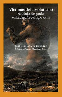VICTIMAS DEL ABSOLUTISMO - PARADOJAS DEL PODER EN LA ESPAÑA DEL SIGLO XVIII