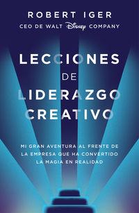 Lecciones De Liderazgo Creativo - Mi Gran Aventura Al Frente De La Empresa Que Ha Convertido La Magia En Realidad - Robert A. Iger
