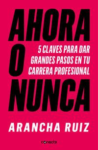 Ahora O Nunca - Las 5 Claves Para Triunfar En Tu Carrera Profesional - Arancha Ruiz