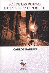 Sobre Las Ruinas De La Ciudad Rebelde - Carlos Barros