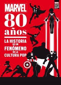 MARVEL - 80 AÑOS - LA HISTORIA DE UN FENOMENO DE LA CULTURA POP