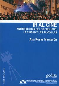 Ir Al Cine - Antropologia De Los Publicos, La Ciudad Y Las Pantallas - Ana Rosas Mantecon