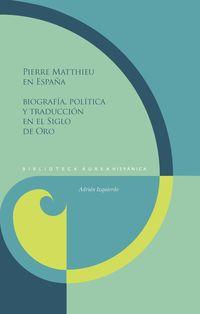 PIERRE MATTHIEU EN ESPAÑA - BIOGRAFIA, POLITICA Y TRADUCCION EN EL SIGLO DE ORO