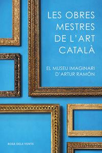 OBRES MESTRES DE L'ART CATALA, LES - EL MUSEU IMAGINARI D'ARTUR RAMON