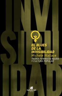 BLUES DE LA INVISIBILIDAD, EL - TEORIA FEMINISTA NEGRA Y POP