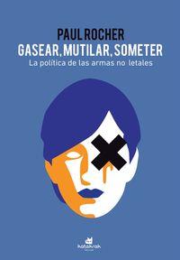 GASEAR, MUTILAR, SOMETER - LA POLITCA DE LAS ARMAS NO LETALES