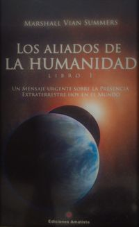 ALIADOS DE LA HUMANIDAD, LOS - LIBRO UNO - UN MENSAJE URGENTE SOBRE LA PRESENCIA EXTRATERRESTRE HOY EN EL MUNDO