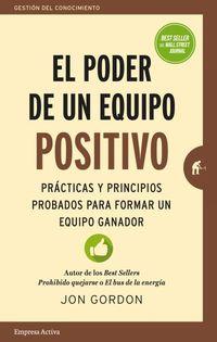 Poder De Un Equipo Positivo, El - Practicas Y Principios Probados Para Formar Un Equipo Ganador - Jon Gordon