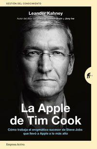 APPLE DE TIM COOK, LA - COMO TRABAJA EL ENIGMATICO SUCESOR DE STEVE JOBS QUE LLEVO A APPLE A LO MAS ALTO