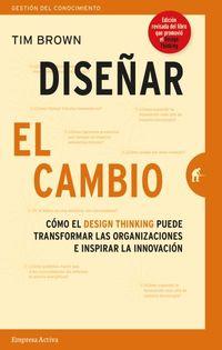 DISEÑAR EL CAMBIO - COMO EL DESIGN THINKING TRANSFORMA ORGANIZACIONES E INSPIRA LA INNOVACION