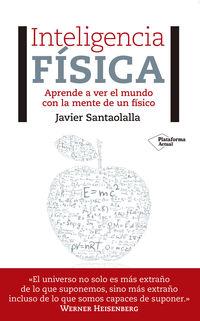 Inteligencia Fisica - Aprende A Ver El Mundo Con La Mente De Un Fisico - Javier Santaolalla Camino