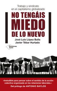 No Tengais Miedo De Lo Nuevo - Trabajo Y Sindicato En El Capitalismo Globalizado - Jose Luis Lopez Bulla / Javier Tebar Hurtado