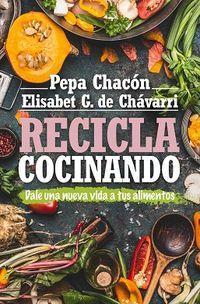 Recicla Cocinando - Dale Una Nueva Vida A Tus Alimentos - Pepa Chacon