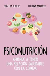 Psiconutricion - Aprende A Tener Una Relacion Saludable Con La Comida - Griselda Herrero / Cristina Andrades