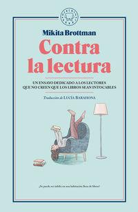 Contra La Lectura - Un Ensayo Dedicado A Los Lectores Que No Creen Que Los Libros Sean Intocables - Mikita Brottman