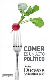 Comer Es Un Acto Politico - Alain Ducasse / Christian Regouby