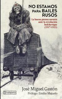 No Estamos Para Bailes Rusos - La Buena Prensa Navarra Ante La Revolucion Bolchevique (1917-1923) - Jose Miguel Gaston