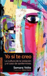 Yo Si Te Creo - La Cultura De La Violacion Y El Caso De Sanfermines - Samara Velte