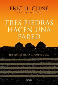 TRES PIEDRAS HACEN UNA PARED - HISTORIAS DE LA ARQUEOLOGIA