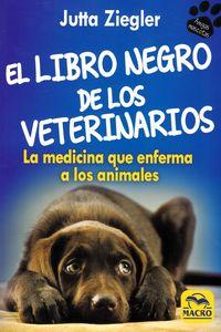 LIBRO NEGRO DE LOS VETERINARIOS, EL - LA MEDICINA QUE ENFERMA A LOS ANIMALES