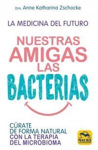 Nuestras Amigas Las Bacterias - Curate De Forma Natural Con La Terapia Microbiana - Anne Katharina Zschocke