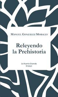 Releyendo La Prehistoria - Manuel Gonzalez Morales