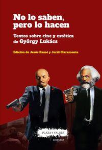 NO LO SABEN, PERO LO HACEN - TEXTOS SOBRE CINE Y ESTETICA DE GYORGY LUKACS