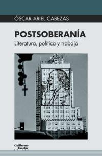Postsoberania - Literatura, Politica Y Trabajo - Oscar Ariel Cabezas