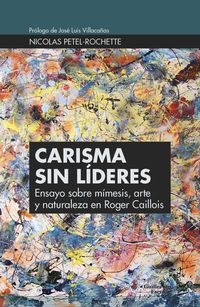 Carisma Sin Lideres - Ensayo Sobre Mimesis, Arte Y Naturaleza En Roger Caillois - Nicolas Petel-Rochette