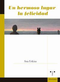 Un hermoso lugar la felicidad - Ana Urkiza Ibaibarriaga