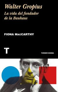 Walter Gropius - La Vida Del Fundador De La Bauhaus - Fiona Maccarthy