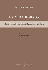 VIDA ROBADA, LA - ENSAYOS SOBRE RACIONALIDAD, ARTE Y POLITICA