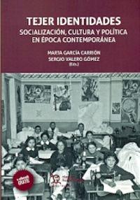 Tejer Identidades - Socializacion, Cultura Y Politica En Epoca Contemporanea - Marta Garcia Carrion (ed. ) / Sergio Valero Gomez (ed. )