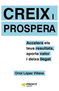 Creix I Prospera - Accelera Els Teus Resultats, Aporta Valor I Deixa Llegat - Oriol Lopez Villena