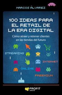 100 IDEAS PARA EL RETAIL DE LA ERA DIGITAL - COMO ATRAER Y RETENER CLIENTES EN LAS TIENDAS DEL FUTURO