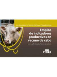 GUIAS PRACTICAS EN PRODUCCION BOVINA - EMPLEO DE INDICADORES PRODUCTIVOS EN VACUNO DE CEBO
