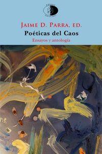 Poeticas Del Caos - El Poema En Prosa Y La Fragmentacion Desde Novalis Al Postfilopostismo - Ensayo Y Antologia - Jaime Daniel Parra Ortega