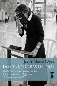 Cinco Caras De Dios, Las - Guia Breve Para Comprender Las Principales Religiones Del Mundo Actual - Javier Alonso Lopez